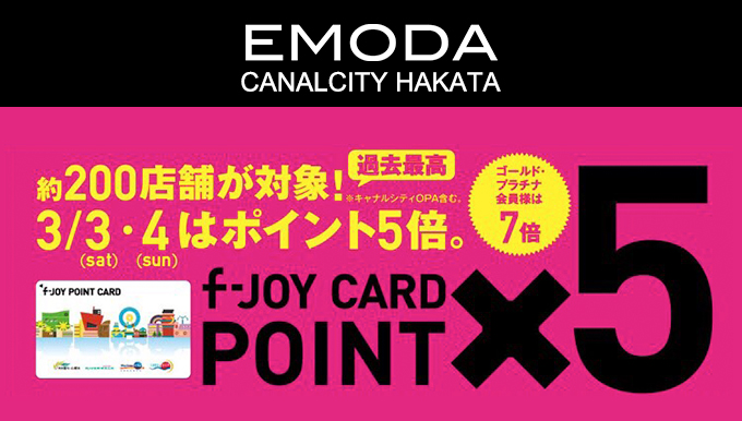 EMODAキャナルシティー博多店 3/3(土)・4(日) f-joyカードポイント5倍!!
