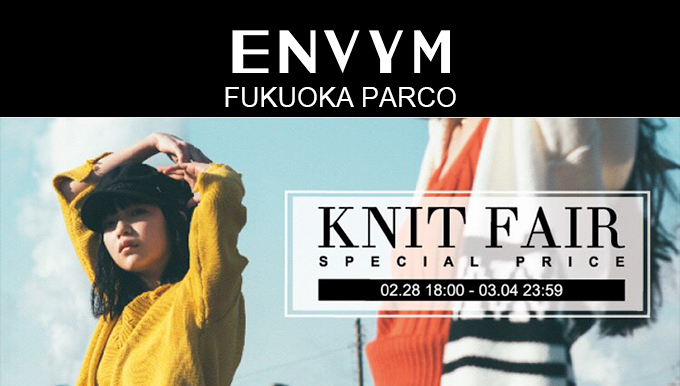 ENVYM福岡PARCO店 2/28(水)〜3/4(日) KNIT FAIR開催!! 5日間限定7型スペシャルプライス!!