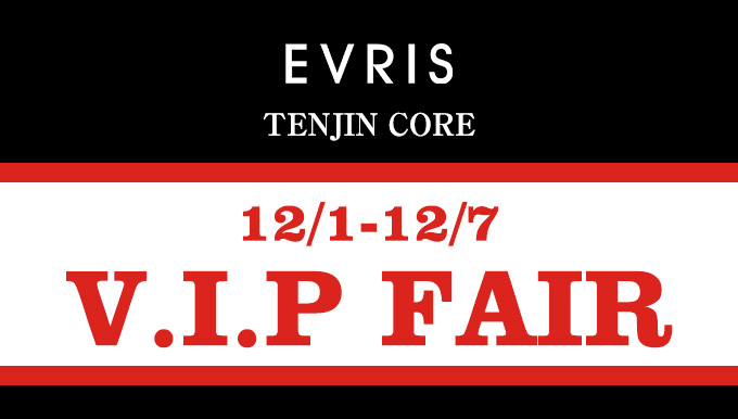 EVRIS天神コア店 12/1〜12/7 VIP SALE!