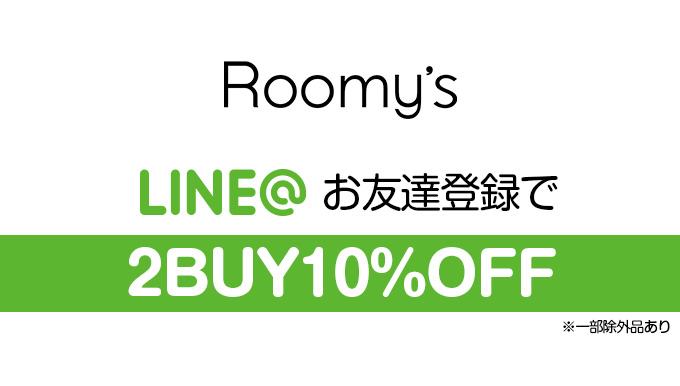 Roomy's全店 【4/16まで!】LINEお友達登録で2BUY10%OFF