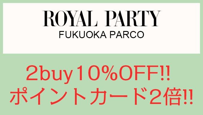 ROYALPARTY福岡パルコ店 2buy10%OFF! ポイントカード2倍!