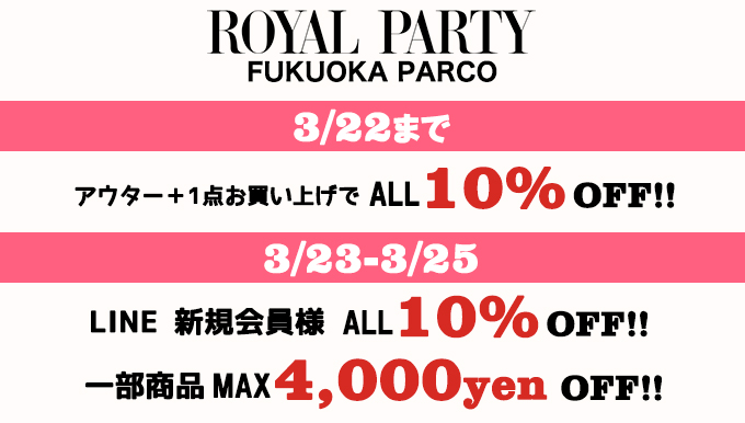 ROYALPARTY福岡PARCO店 3/22までアウターフェア、3/23〜3/25 LINE新規会員様 ALL10%OFF!!